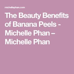 The Beauty Benefits of Banana Peels - Michelle Phan – Michelle Phan