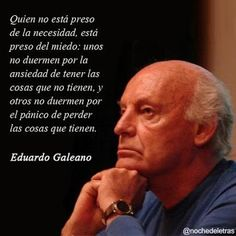 """Eduardo Galeano """"Anyone who is not a prisoner of necessity, is prisoner of fear: some do not sleep the anxiety of things that have not, and some do not sleep panic of losing the things that have"""" Writer Quotes, Poetry Quotes, Book Quotes, Life Quotes, Latin American Literature, My Philosophy, Text Quotes, How To Speak Spanish, More Than Words"""