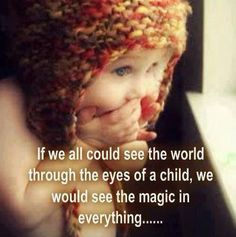 If we could see the world through the eyes of a child, we would see the magic in everything.