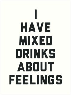 I have mixed drinks about feelings <== This is a sentece that I whould pissibly make up and not even drunk or anything... just me being me