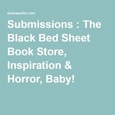 Submissions : The Black Bed Sheet  >Ficton of a dark nature: Horror, Fantasy, Science Fiction, Suspense, Young Adult, Contemporary, Thriller, anything appealing to us and written very very well. >SUBMISSION GUIDELINES:  Contact us first with a query. QUERIES:  Email below with salutations, brief descriptions, tell us what you're offering.  We'll work from there: