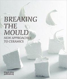 Breaking the Mould: New Approaches to Ceramics: Rob Barnard, Natasha Daintry, Clare Twomey: 9781904772767: Amazon.com: Books