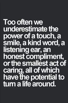 """Too often we underestimate the power of a touch, a smile, a kind word, an honest compliment or the smallest act of caring, all of which have the potential to turn a life around."""