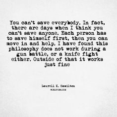 """Follow the creator of WordPorn.com: https://www.instagram.com/spiz.11/  """"You can't save everybody. In fact, there are days when I think you can't save anyone. Each person has to save himself first, then you can move in and help. I have found this philosophy does not work during a gun battle, or a knife fight either. Outside of that it works just fine""""   - Laurell K. Hamilton   #LaurellKHamilton #humor #helping #wordporn #words #quote #quotes #love #quoteoftheday #instadaily #quotesdaily…"""