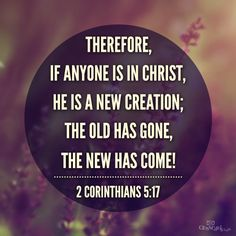 """""""Therefore, if anyone is in Christ, he is a new creation; the old has gone, the new has come!"""" 2 Corinthians 5:17"""
