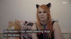 "A woman living in Norway has said she thinks she was ""born in the wrong species"", and lives her life as a cat."