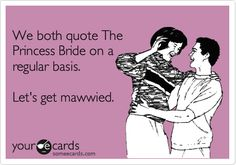 Funny Wedding Ecard: We both quote The Princess Bride on a regular basis. Let's get mawwied.