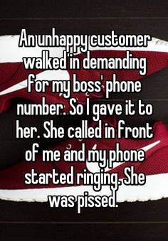 """""""An unhappy customer walked in demanding for my boss' phone number. So I gave it to her. She called in front of me and my phone started ringing. She was pissed. """""""