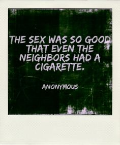 The sex was so good that even the neighbours had a cigarette. Anonymous