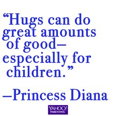 """Hugs can do great amounts of good—especially for children."" —Princess Diana"