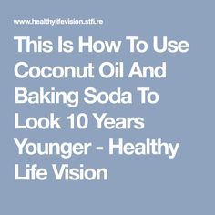 This Is How To Use Coconut Oil And Baking Soda To Look 10 Years Younger - Healthy Life Vision