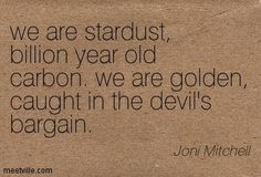 We are stardust... Joni Mitchell Quote