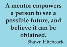 A mentor empowers a person to see a possible future, and believe it can be obtained.