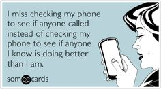 I miss checking my phone to see if anyone called instead of checking my phone to see if anyone I know is doing better than I am.