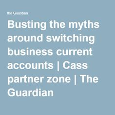 Busting the myths around switching business current accounts | Cass partner zone | The Guardian