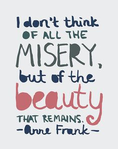 """I don't think of all the misery, but of the beauty that remains."" - Anne Frank"