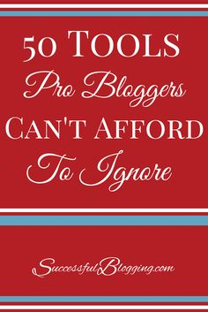50 Tools That Pro Bloggers Can't Afford To Ignore