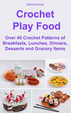 Over 40 Crochet Play Food Patterns, Including Breakfasts, Lunches, Dinners, Desserts and Grocery Items