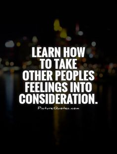 Learn how to take other peoples feelings into consideration. Advice quotes on PictureQuotes.com.