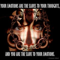 """Your emotions are the slaves to your thoughts, and you are the slave to your emotions."" ~ Elizabeth Gilbert"
