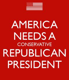 AMERICA NEEDS A CONSERVATIVE REPUBLICAN PRESIDENT