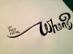 If not now, when?  Handwritten typography 2.6.13 photo