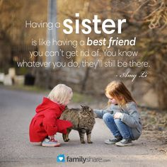 Having a sister is like having a best friend you can't get rid of. You know whatever you do, they'll still be there.  ~Amy Li