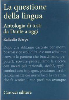 La questione della lingua : antologia di testi da Dante a oggi / [edizione di] Raffaella Scarpa - Roma : Carocci, 2012