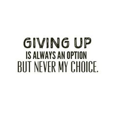 Giving up is always an option but never my choice!