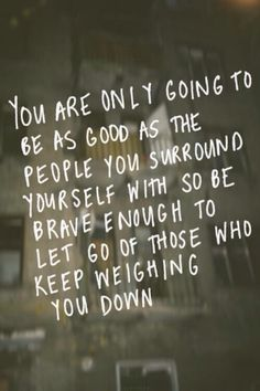 you are only going to be as good as the people you surround yourself with...