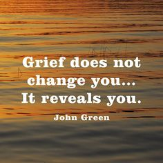 Grief does not change you...It reveals you. — John Green