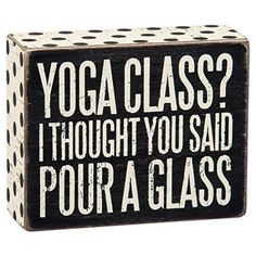 "umorous box sign on the subject of exercise and leisure. Wood sign has printed on front ""Yoga Class? I Thought You Said Pour A Glass"". White uppercase text on b"