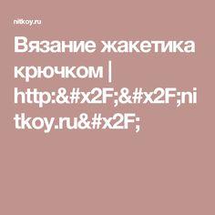 Вязание жакетика крючком | http://nitkoy.ru/