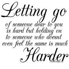Letting go of someone dear to you is hard but holding on to someone who doesn't even feel the same is much harder.