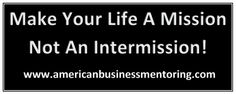 Make Your Life A Mission,Not An Intermission! #GMEABM #GeorgeEtheridge #Mentor www.americanbusinessmentoring.com
