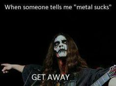 When someone tells me metal sucks