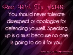 #2148 You should never tolerate disrespect or apologize for defending yourself. Speaking up is a must because no one is going to do it for you.