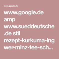www.google.de amp www.sueddeutsche.de stil rezept-kurkuma-ingwer-minz-tee-scharfe-mischung-gegen-die-erste-erkaeltung-1.3737484!amp