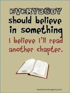 Everybody should believe in something. I believe I'll read another chapter.