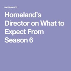 Homeland's Director on What to Expect From Season 6