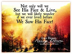 Not only will we see His face and live, but we will likely wonder if we ever lived before we saw His face! Randy Alcorn Heaven This book is truly amazing and life changing Favorite Bible Verses, Bible Verses Quotes, Scriptures, Great Quotes, Funny Quotes, Randy Alcorn, Heaven Book, Thy Will Be Done, Bless The Lord