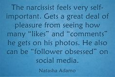 """The narcissist feels very self-important. Gets a great deal of pleasure from seeing how many """"likes"""" and """"comments"""" he gets on his photos. He also can be """"follower obsessed"""" on social media."""
