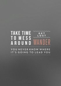 take time | to wander | you never know where it may lead you |   striking truths