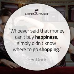 """""""Whoever said that money can't buy happiness, simply didn't know where to go shopping."""" - Bo Derek #LorenaPaggi #FashionQuotes #BoDerek"""
