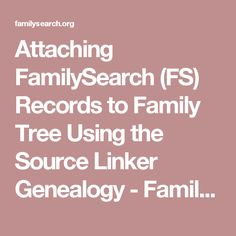 Attaching FamilySearch (FS) Records to Family Tree Using the Source Linker Genealogy - FamilySearch Wiki