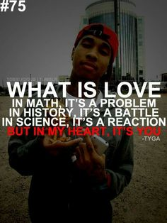 What is love. In math, Its a problem. In history, Its a battle. In science, Its a reaction. But in my heart, Its you.- Tyga