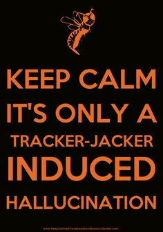 You can't keep calm during a tracker jacker hallucination! Well, that would explain a lot of my dreams...