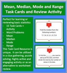 This 15 Statistics Task Card resource allows your students to review mean, median, mode and range problems (includes many word problems). Questions include: #3. To find the _______, you need to add up all the data, and then divide this total by the number of values in the data. #6. Jake read 5 books in May, 9 books in June, 7 books in July, and 11 books in August as part of his local libraries reading program. What is the average number of books Jake read per month?   This statistics task…