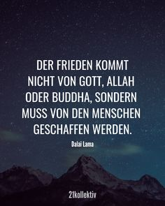 21 inspiring quotes and wisdoms from the Dalai Lama - Peace does not come from God, Allah or Buddha, but must be created by people. Smart Quotes, Strong Quotes, Best Quotes, Essayist, Ancient Words, Love Songs Lyrics, French Quotes, Allah, Crush Quotes