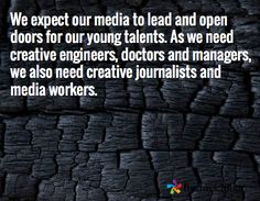We expect our media to lead and open doors for our young talents. As we need creative engineers, doctors and managers, we also need creative journalists and media workers.   (Sheikh Mohammed bin Rashid Al Maktoum, Vice-President and Prime Minister of the UAE and Ruler of Dubai)